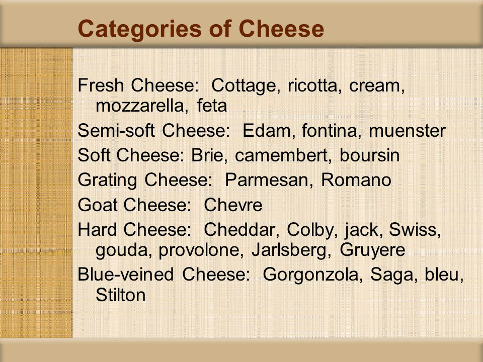 Categories of Cheese Fresh Cheese: Cottage, ricotta, cream, mozzarella, feta Semi-soft Cheese: Edam, fontina, muenster Soft Cheese: Brie, camembert, boursin Grating Cheese: Parmesan, Romano Goat Cheese: Chevre Hard Cheese: Cheddar, Colby, jack, Swiss, gouda, provolone, Jarlsberg, Gruyere Blue-veined Cheese: Gorgonzola, Saga, bleu, Stilton