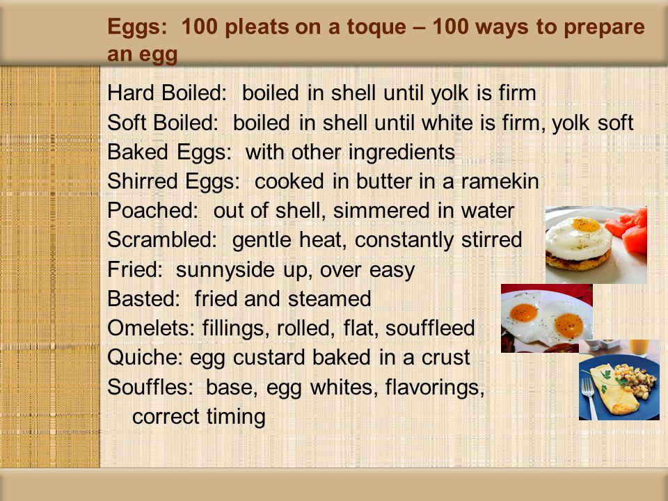 Hard Boiled: boiled in shell until yolk is firm Soft Boiled: boiled in shell until white is firm, yolk soft Baked Eggs: with other ingredients Shirred Eggs: cooked in butter in a ramekin Poached: out of shell, simmered in water Scrambled: gentle heat, constantly stirred Fried: sunnyside up, over easy Basted: fried and steamed Omelets: fillings, rolled, flat, souffleed Quiche: egg custard baked in a crust Souffles: base, egg whites, flavorings, correct timing Eggs: 100 pleats on a toque – 100 ways to prepare an egg