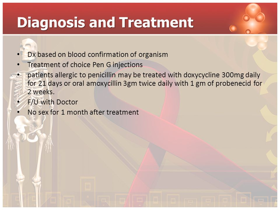 Diagnosis and Treatment Dx based on blood confirmation of organism Treatment of choice Pen G injections patients allergic to penicillin may be treated