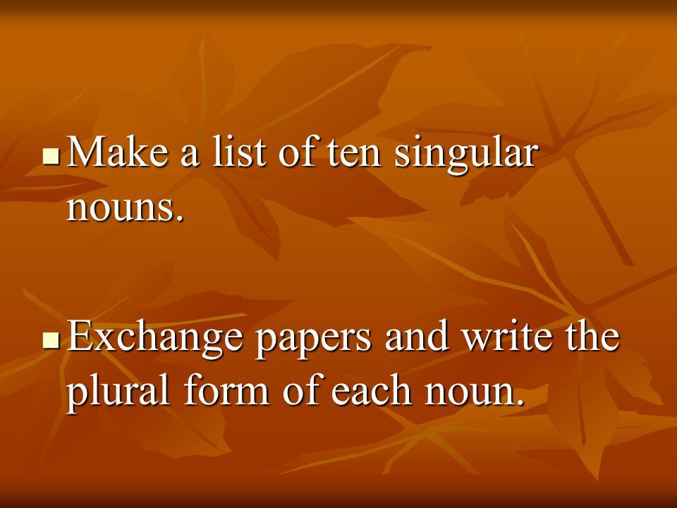 Make a list of ten singular nouns. Make a list of ten singular nouns. Exchange papers and write the plural form of each noun. Exchange papers and writ