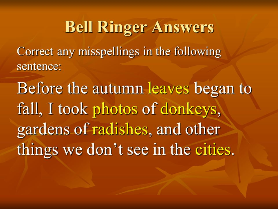 Bell Ringer Answers Correct any misspellings in the following sentence: Before the autumn leaves began to fall, I took photos of donkeys, gardens of r