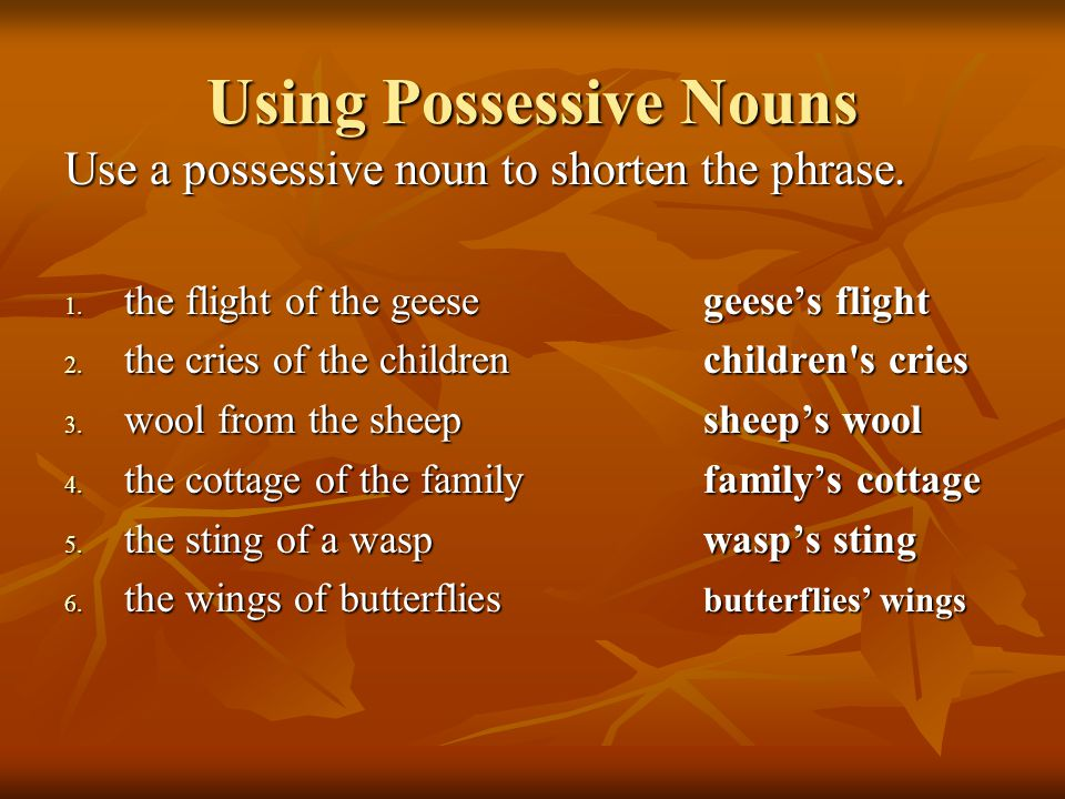Using Possessive Nouns Use a possessive noun to shorten the phrase. 1. the flight of the geesegeese's flight 2. the cries of the childrenchildren's cr
