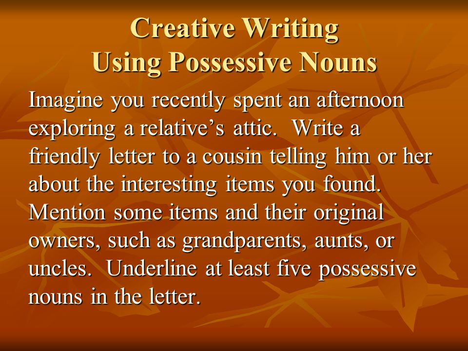 Creative Writing Using Possessive Nouns Imagine you recently spent an afternoon exploring a relative's attic. Write a friendly letter to a cousin tell