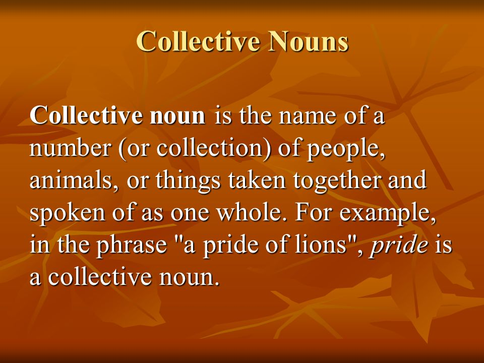 Collective Nouns Collective noun is the name of a number (or collection) of people, animals, or things taken together and spoken of as one whole. For