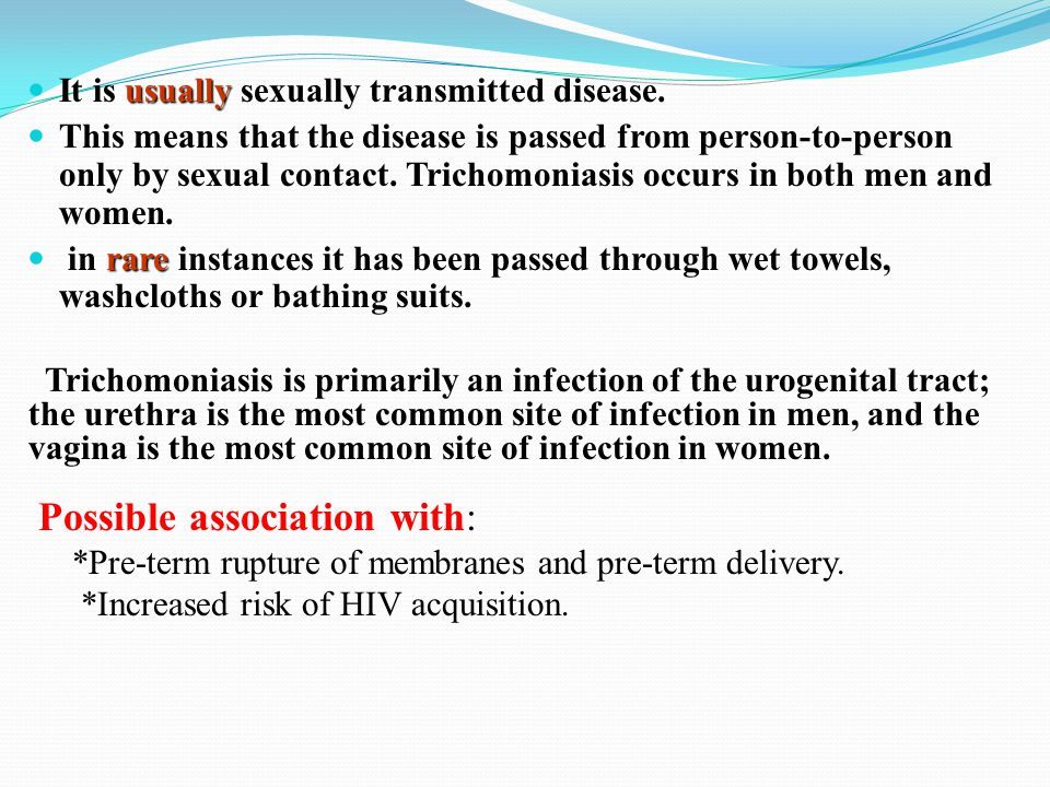 usually It is usually sexually transmitted disease. This means that the disease is passed from person-to-person only by sexual contact. Trichomoniasis