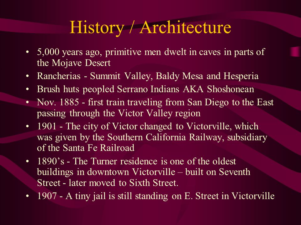 History / Architecture 5,000 years ago, primitive men dwelt in caves in parts of the Mojave Desert Rancherias - Summit Valley, Baldy Mesa and Hesperia Brush huts peopled Serrano Indians AKA Shoshonean Nov.