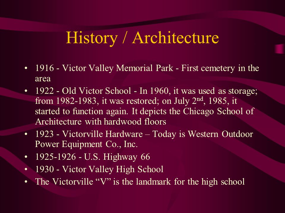 History / Architecture 1916 - Victor Valley Memorial Park - First cemetery in the area 1922 - Old Victor School - In 1960, it was used as storage; from 1982-1983, it was restored; on July 2 nd, 1985, it started to function again.