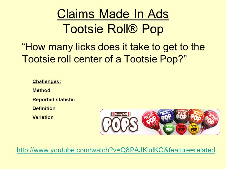 Claims Made In Ads Tootsie Roll® Pop How many licks does it take to get to the Tootsie roll center of a Tootsie Pop http://www.youtube.com/watch v=Q8PAJKlulKQ&feature=related Challenges: Method Reported statistic Definition Variation