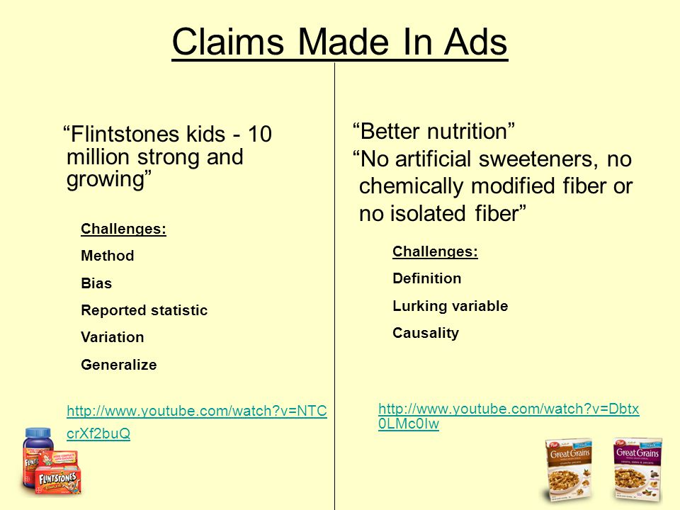 Claims Made In Ads Flintstones kids - 10 million strong and growing http://www.youtube.com/watch v=NTC crXf2buQ Better nutrition No artificial sweeteners, no chemically modified fiber or no isolated fiber http://www.youtube.com/watch v=Dbtx 0LMc0Iw http://www.youtube.com/watch v=Dbtx 0LMc0Iw Challenges: Method Bias Reported statistic Variation Generalize Challenges: Definition Lurking variable Causality
