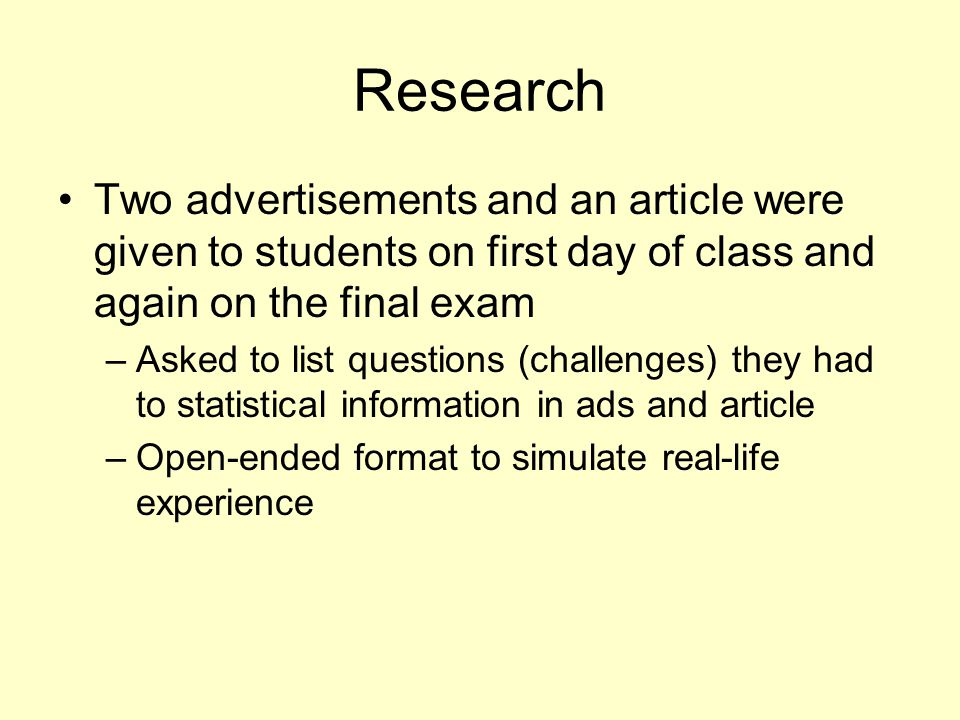 Research Two advertisements and an article were given to students on first day of class and again on the final exam –Asked to list questions (challenges) they had to statistical information in ads and article –Open-ended format to simulate real-life experience