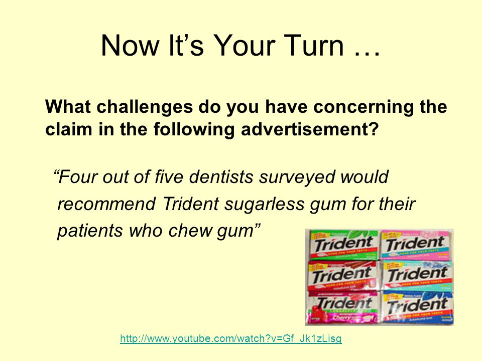Now It's Your Turn … Four out of five dentists surveyed would recommend Trident sugarless gum for their patients who chew gum What challenges do you have concerning the claim in the following advertisement.