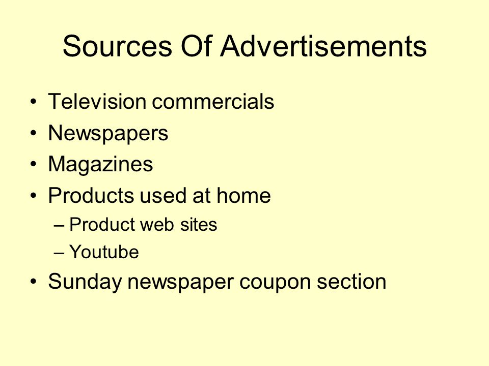Sources Of Advertisements Television commercials Newspapers Magazines Products used at home –Product web sites –Youtube Sunday newspaper coupon section
