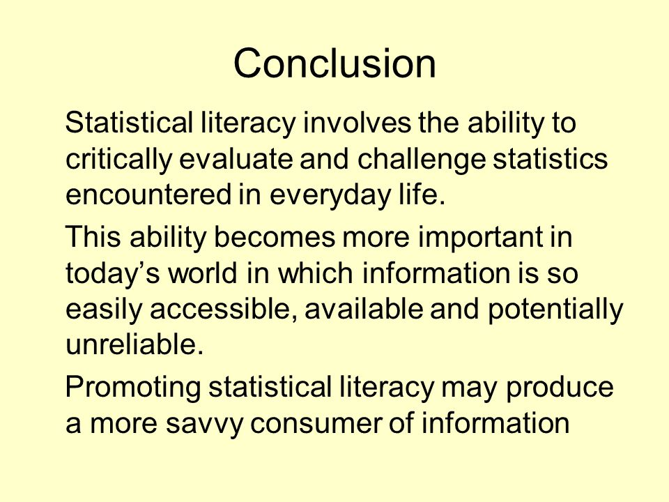 Conclusion Statistical literacy involves the ability to critically evaluate and challenge statistics encountered in everyday life.