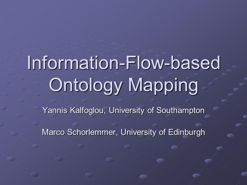 Information-Flow-based Ontology Mapping Yannis Kalfoglou, University of Southampton Marco Schorlemmer, University of Edinburgh