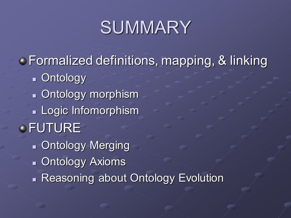 SUMMARY Formalized definitions, mapping, & linking Ontology Ontology Ontology morphism Ontology morphism Logic Infomorphism Logic InfomorphismFUTURE Ontology Merging Ontology Merging Ontology Axioms Ontology Axioms Reasoning about Ontology Evolution Reasoning about Ontology Evolution