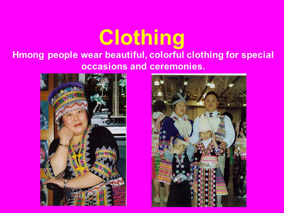 Clothing Hmong people wear beautiful, colorful clothing for special occasions and ceremonies.