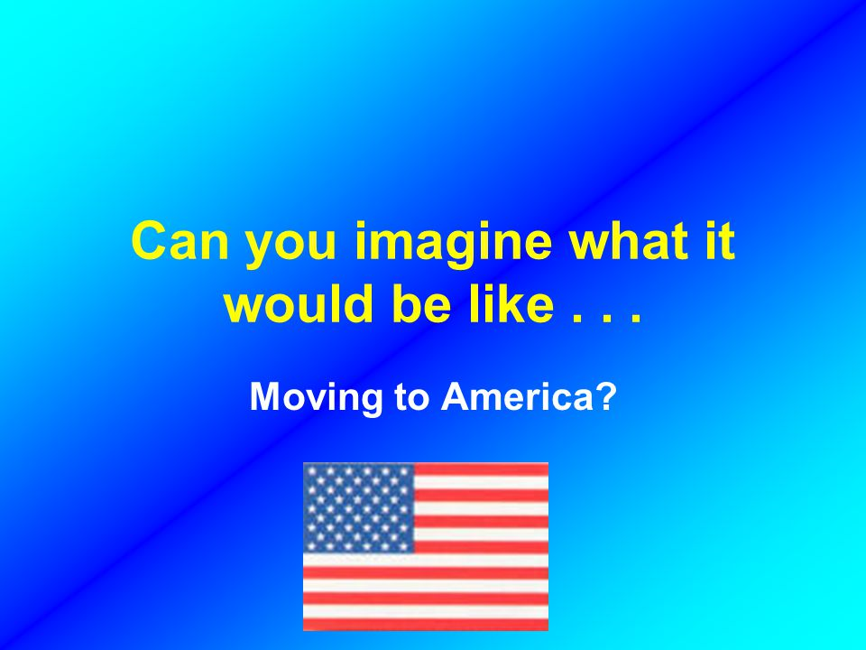 Can you imagine what it would be like... Moving to America
