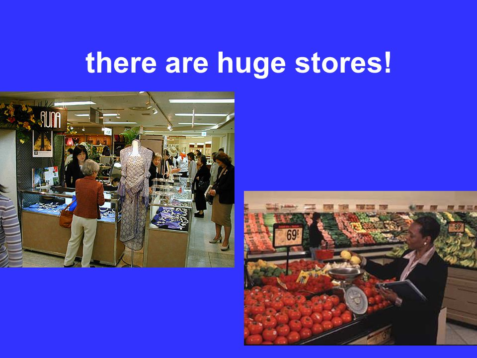 there are huge stores!
