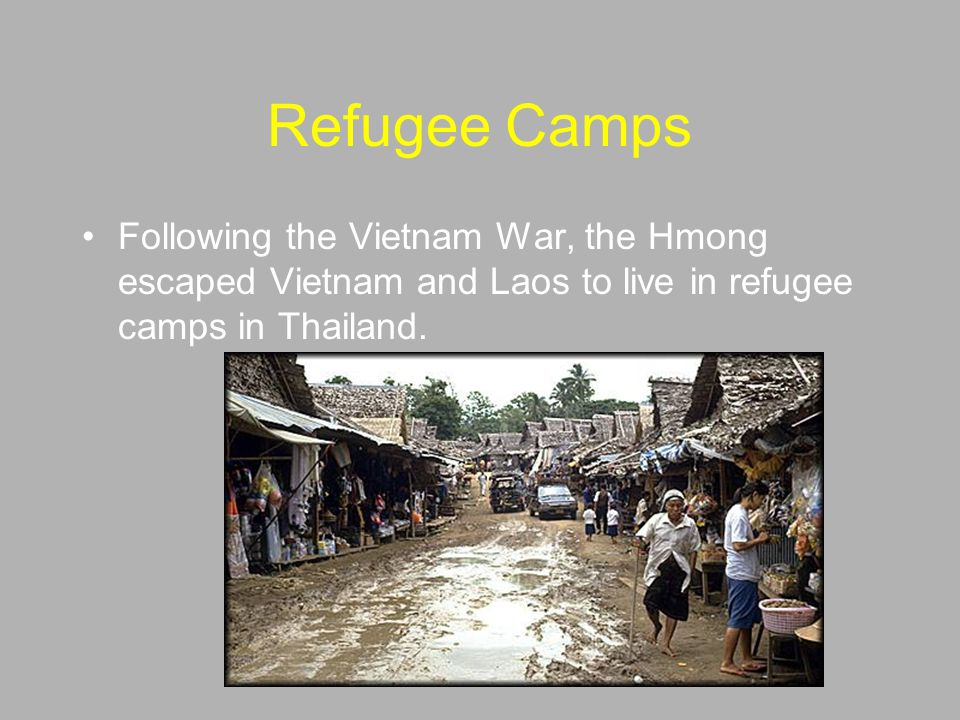 Refugee Camps Following the Vietnam War, the Hmong escaped Vietnam and Laos to live in refugee camps in Thailand.