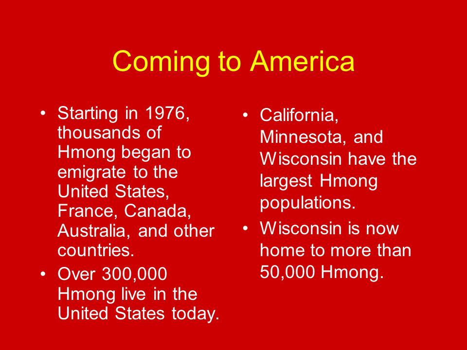 Coming to America Starting in 1976, thousands of Hmong began to emigrate to the United States, France, Canada, Australia, and other countries.