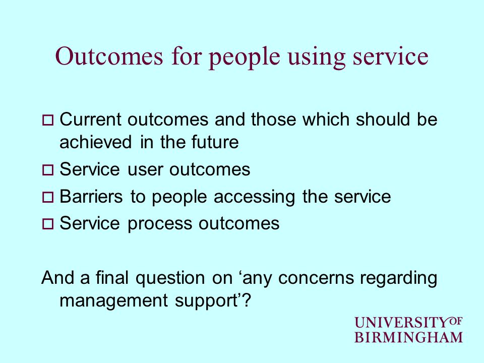 Outcomes for people using service  Current outcomes and those which should be achieved in the future  Service user outcomes  Barriers to people accessing the service  Service process outcomes And a final question on 'any concerns regarding management support'