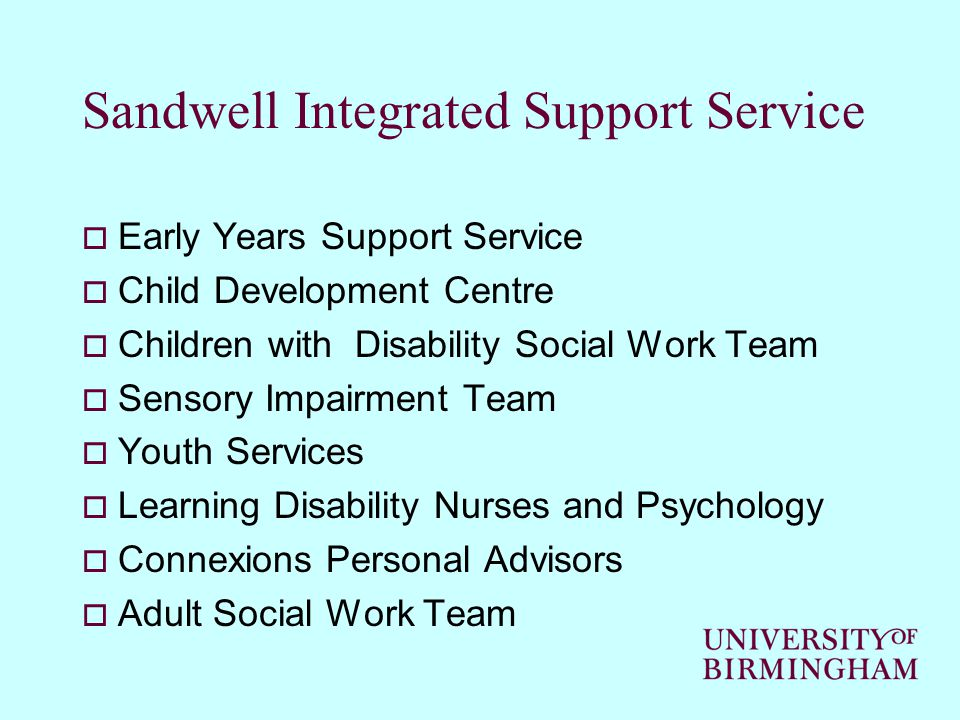 Sandwell Integrated Support Service  Early Years Support Service  Child Development Centre  Children with Disability Social Work Team  Sensory Impairment Team  Youth Services  Learning Disability Nurses and Psychology  Connexions Personal Advisors  Adult Social Work Team