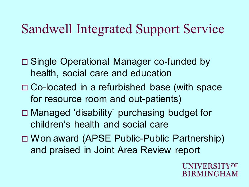 Sandwell Integrated Support Service  Single Operational Manager co-funded by health, social care and education  Co-located in a refurbished base (with space for resource room and out-patients)  Managed 'disability' purchasing budget for children's health and social care  Won award (APSE Public-Public Partnership) and praised in Joint Area Review report