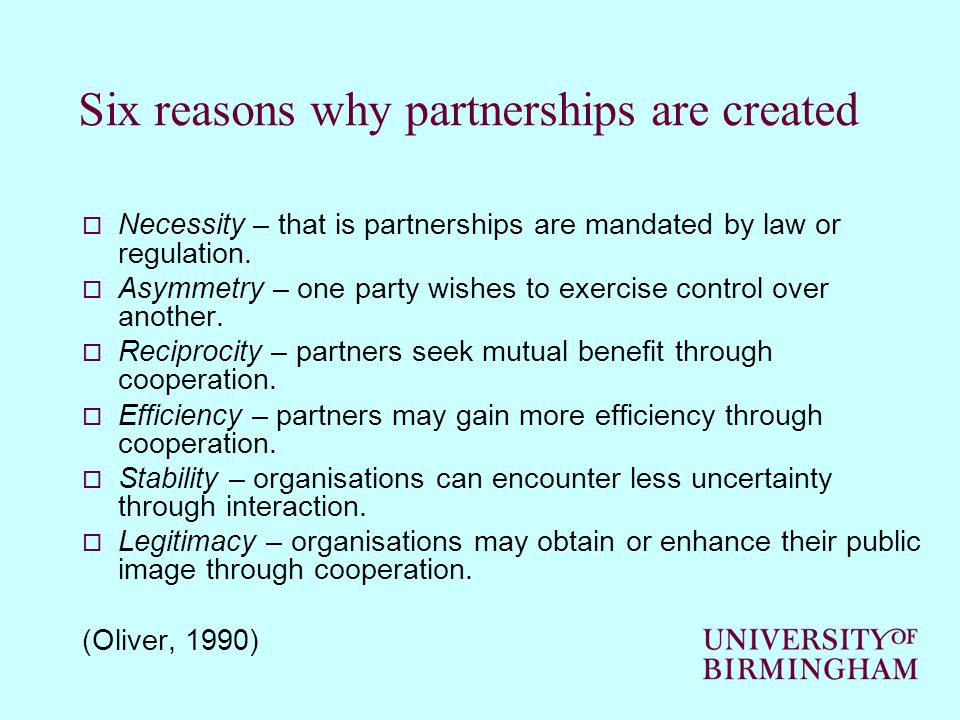 Six reasons why partnerships are created  Necessity – that is partnerships are mandated by law or regulation.