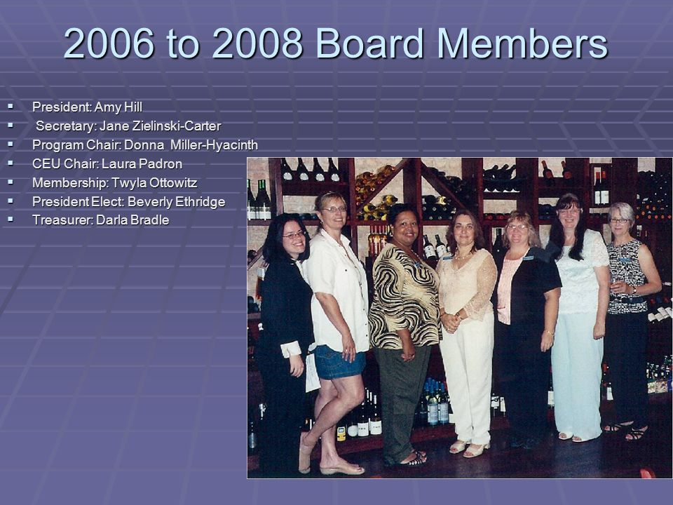 2006 to 2008 Board Members  President: Amy Hill  Secretary: Jane Zielinski-Carter  Program Chair: Donna Miller-Hyacinth  CEU Chair: Laura Padron 