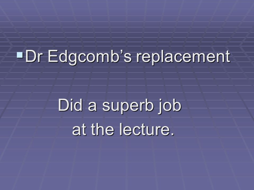  Dr Edgcomb's replacement Did a superb job Did a superb job at the lecture. at the lecture.