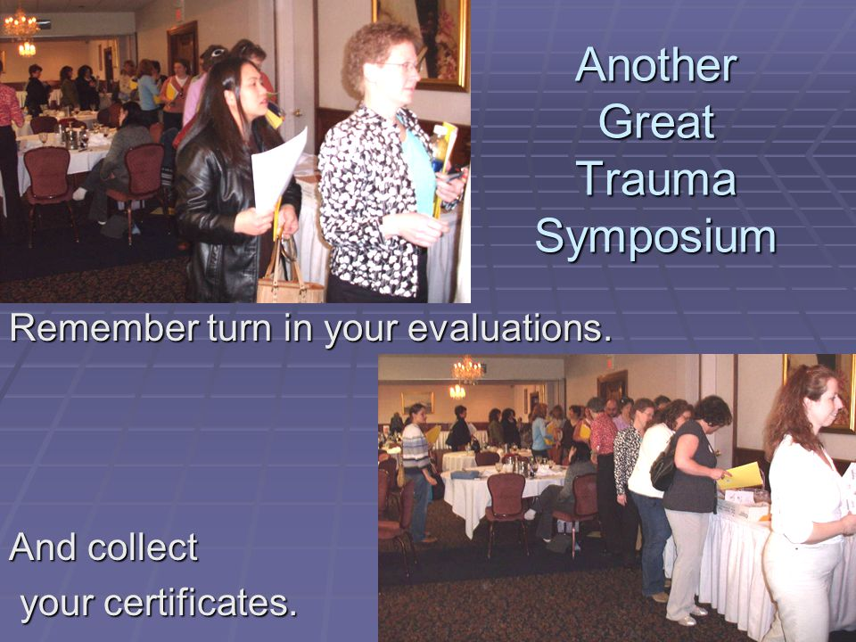 Another Great Trauma Symposium Remember turn in your evaluations. And collect your certificates. your certificates.