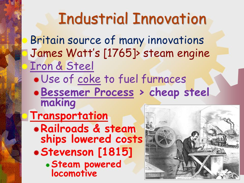 Industrial Innovation  Britain source of many innovations  James Watt's [1765]> steam engine  Iron & Steel  Use of coke to fuel furnaces  Besseme