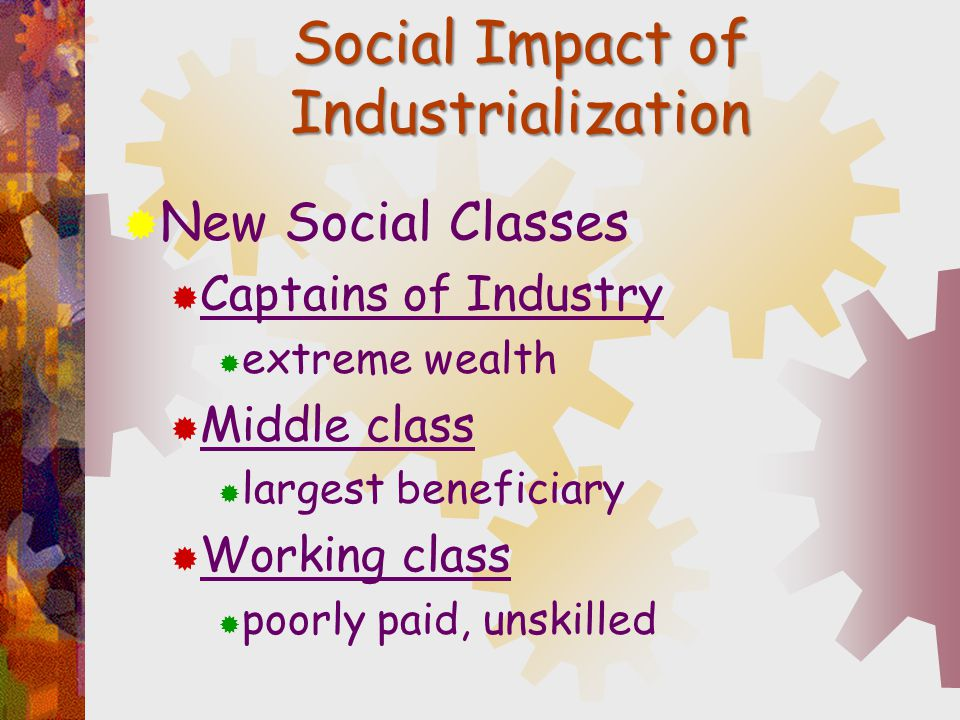 Social Impact of Industrialization  New Social Classes  Captains of Industry  extreme wealth  Middle class  largest beneficiary  Working class 