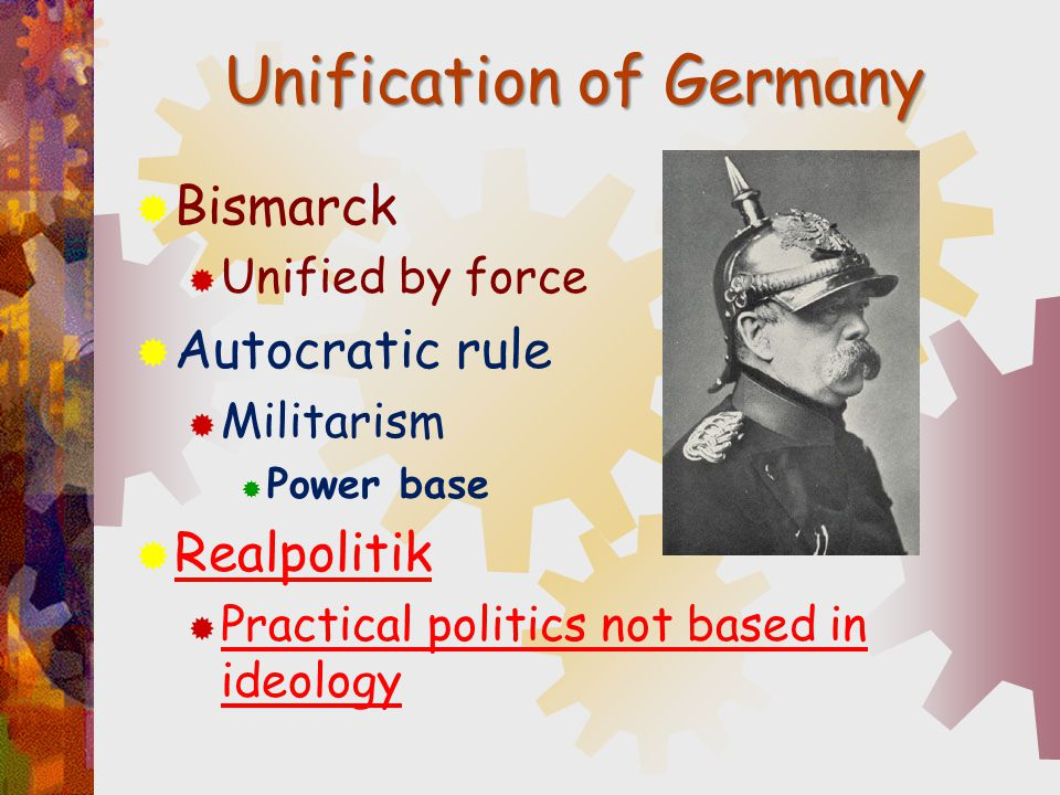 Unification of Germany  Bismarck  Unified by force  Autocratic rule  Militarism  Power base  Realpolitik  Practical politics not based in ideol