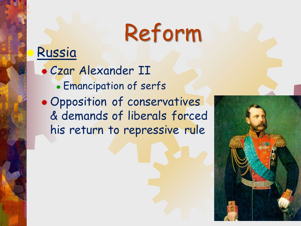  Russia  Czar Alexander II  Emancipation of serfs  Opposition of conservatives & demands of liberals forced his return to repressive rule Reform