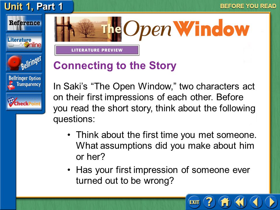 Unit 1, Part 1 The Open Window BEFORE YOU READ In Saki's The Open Window, two characters act on their first impressions of each other.