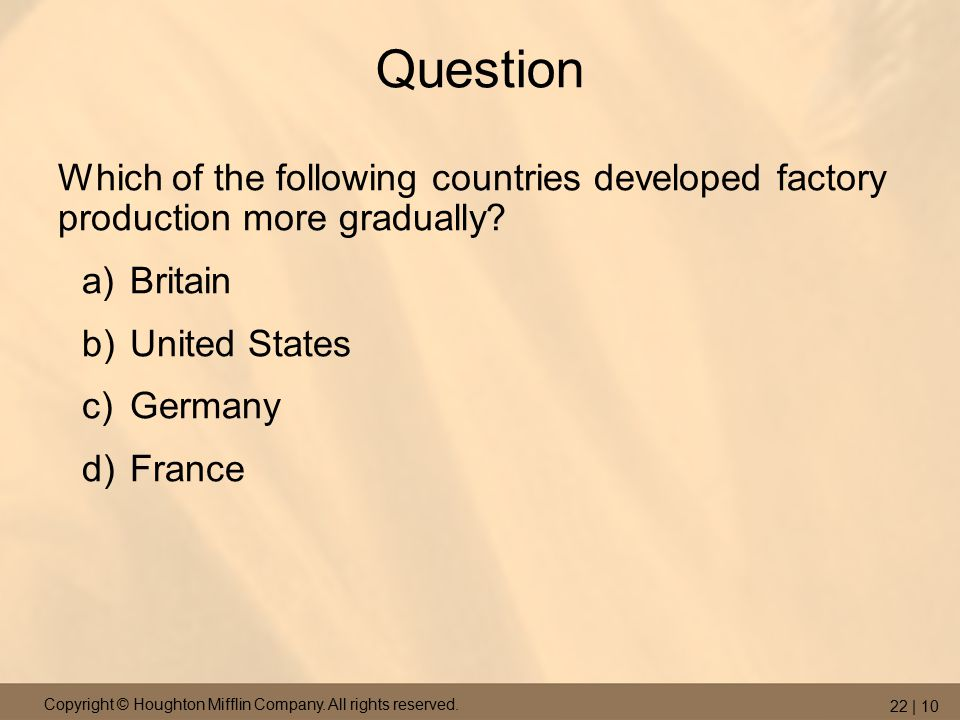 Copyright © Houghton Mifflin Company. All rights reserved. 22 | 10 Question Which of the following countries developed factory production more gradual