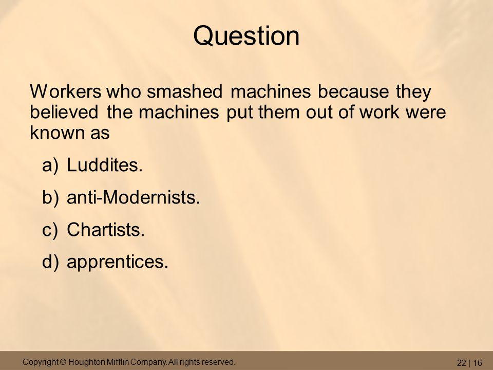 Copyright © Houghton Mifflin Company. All rights reserved. 22 | 16 Question Workers who smashed machines because they believed the machines put them o