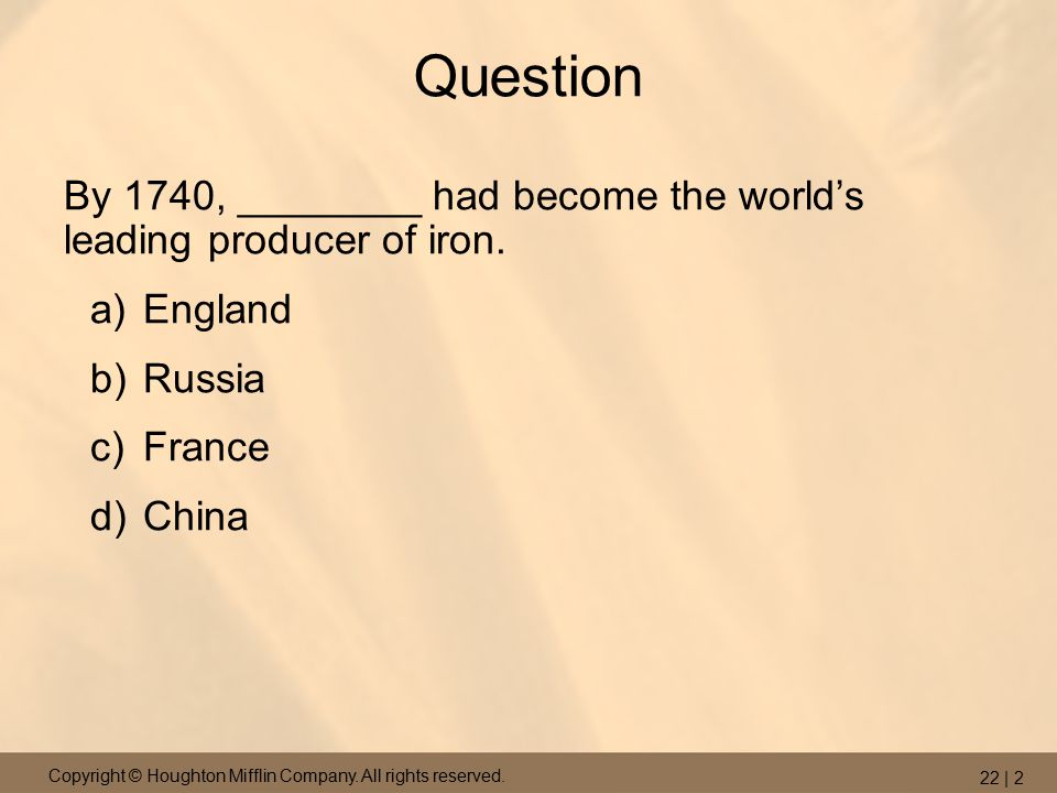 Copyright © Houghton Mifflin Company. All rights reserved. 22 | 2 Question By 1740, ________ had become the world's leading producer of iron. a)Englan