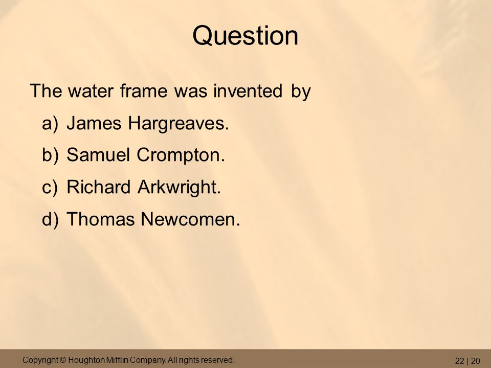 Copyright © Houghton Mifflin Company. All rights reserved. 22 | 20 Question The water frame was invented by a)James Hargreaves. b)Samuel Crompton. c)R