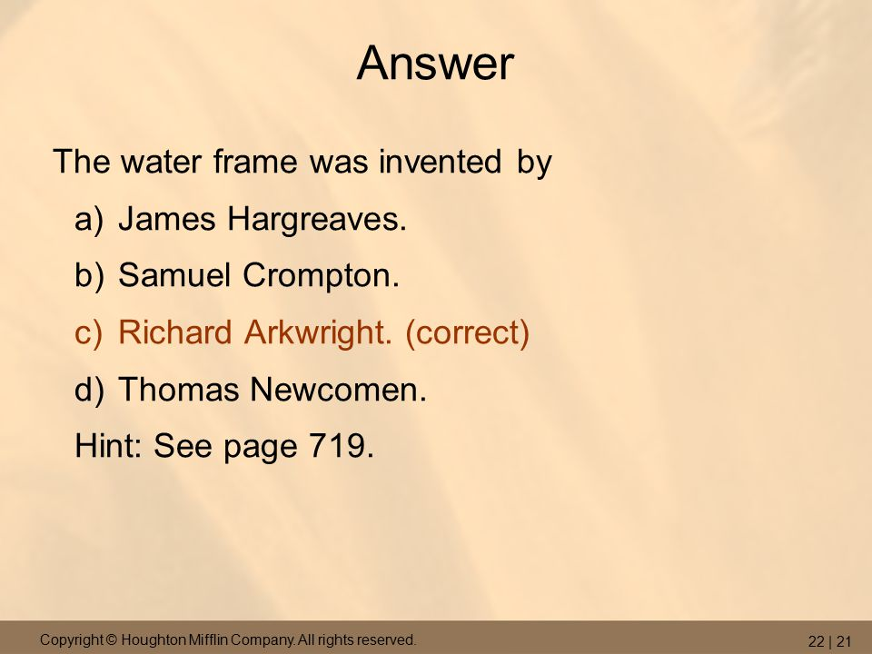 Copyright © Houghton Mifflin Company. All rights reserved. 22 | 21 Answer The water frame was invented by a)James Hargreaves. b)Samuel Crompton. c)Ric