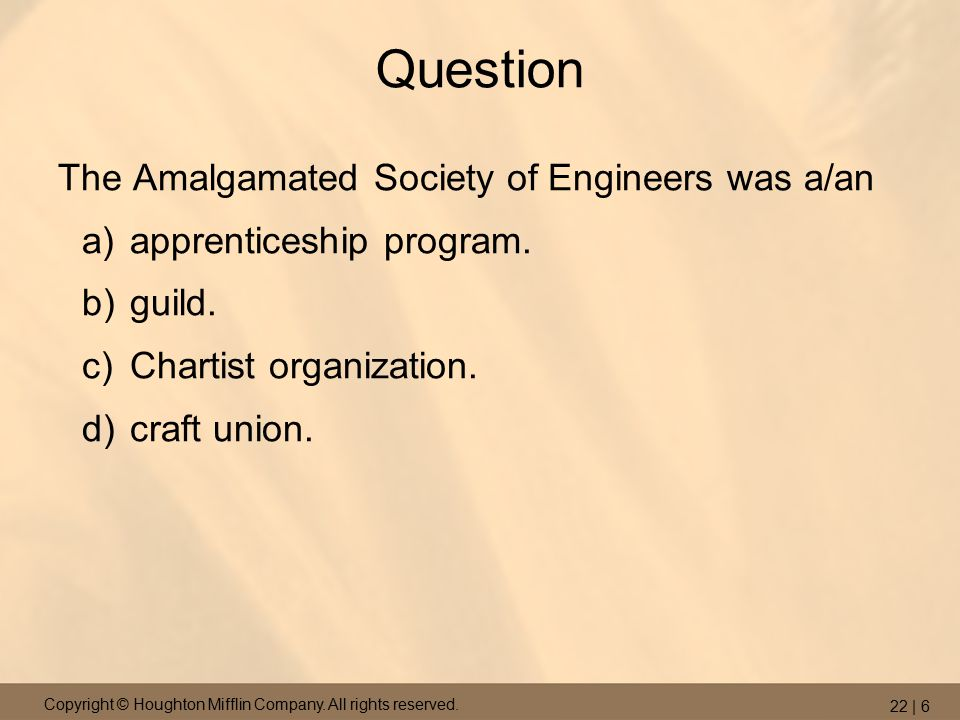 Copyright © Houghton Mifflin Company. All rights reserved. 22 | 6 Question The Amalgamated Society of Engineers was a/an a)apprenticeship program. b)g