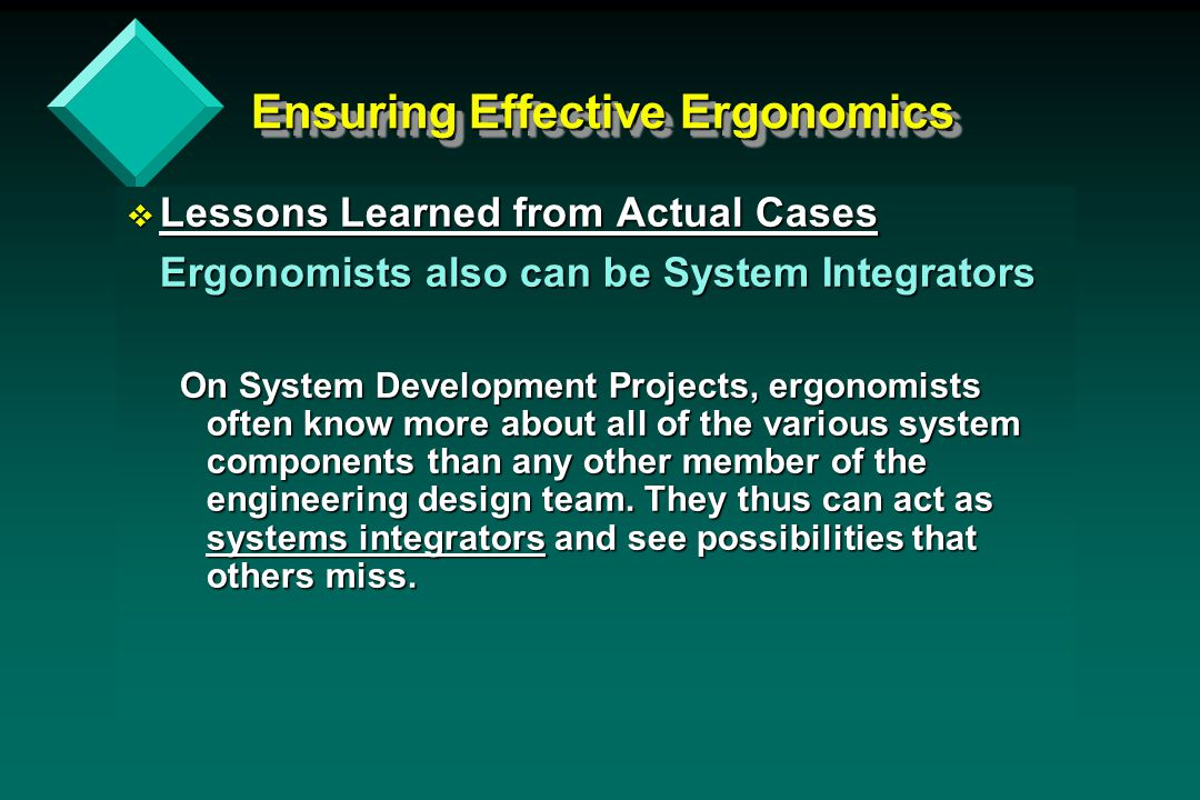 Ensuring Effective Ergonomics v Lessons Learned from Actual Cases Ergonomists also can be System Integrators On System Development Projects, ergonomists often know more about all of the various system components than any other member of the engineering design team.