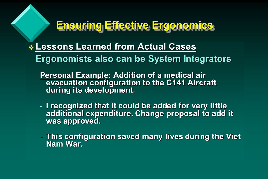 Ensuring Effective Ergonomics v Lessons Learned from Actual Cases Ergonomists also can be System Integrators Personal Example: Addition of a medical air evacuation configuration to the C141 Aircraft during its development.