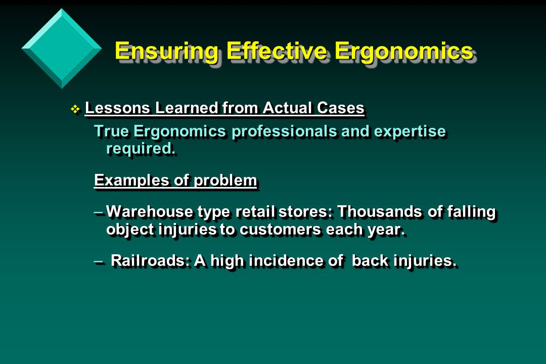 Ensuring Effective Ergonomics Ensuring Effective Ergonomics v Lessons Learned from Actual Cases True Ergonomics professionals and expertise required.