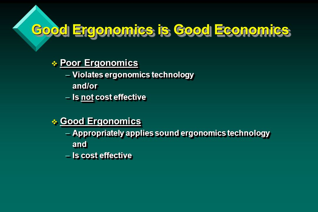 Good Ergonomics is Good Economics v Poor Ergonomics –Violates ergonomics technology and/or –Is not cost effective v Good Ergonomics –Appropriately app