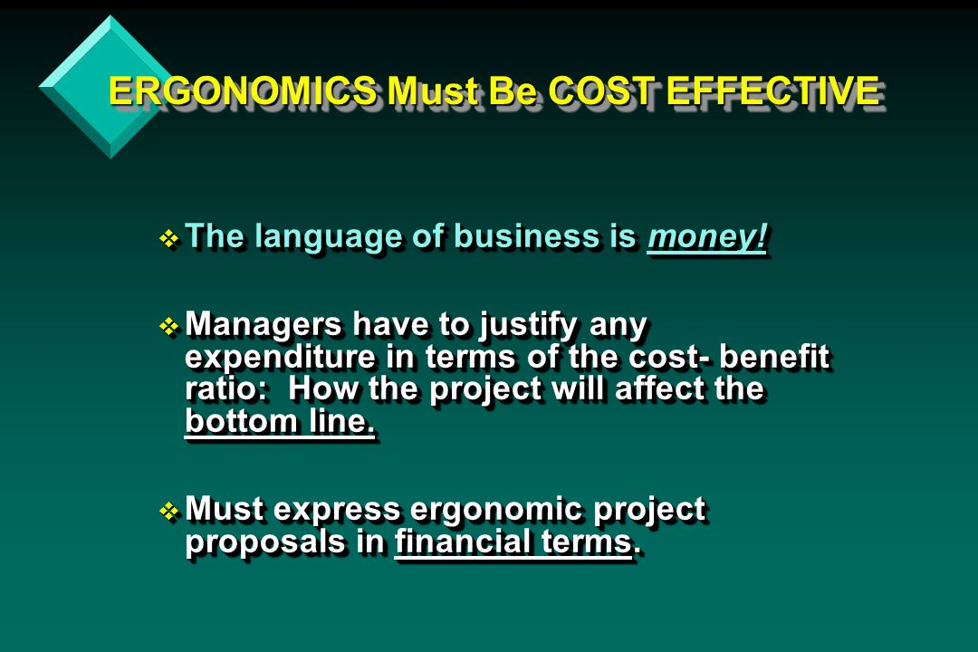 ERGONOMICS Must Be COST EFFECTIVE ERGONOMICS Must Be COST EFFECTIVE v The language of business is money! v Managers have to justify any expenditure in