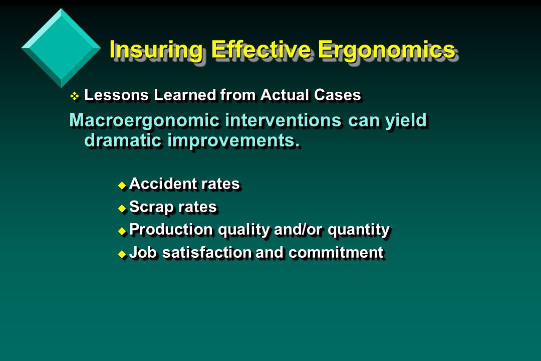 Insuring Effective Ergonomics v Lessons Learned from Actual Cases Macroergonomic interventions can yield dramatic improvements.