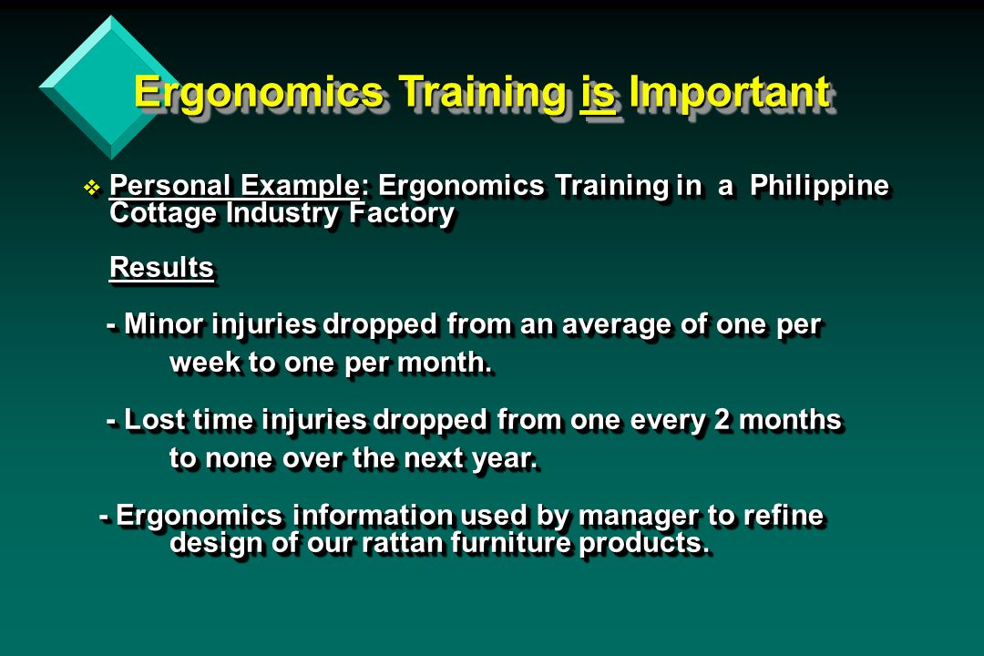Ergonomics Training is Important v Personal Example: Ergonomics Training in a Philippine Cottage Industry Factory Results - Minor injuries dropped from an average of one per - Minor injuries dropped from an average of one per week to one per month.