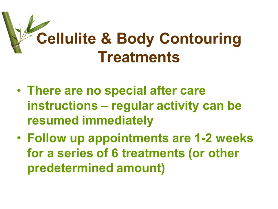 Cellulite & Body Contouring Treatments There are no special after care instructions – regular activity can be resumed immediately Follow up appointments are 1-2 weeks for a series of 6 treatments (or other predetermined amount)